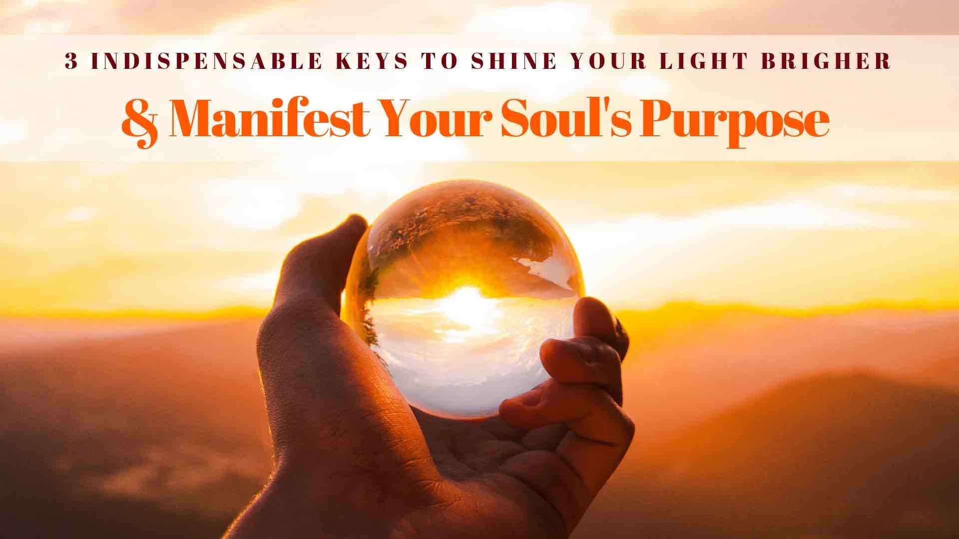 3 Indispensable Keys to Shine Your Light Even Brighter & Manifest Your True Soul's Purpose